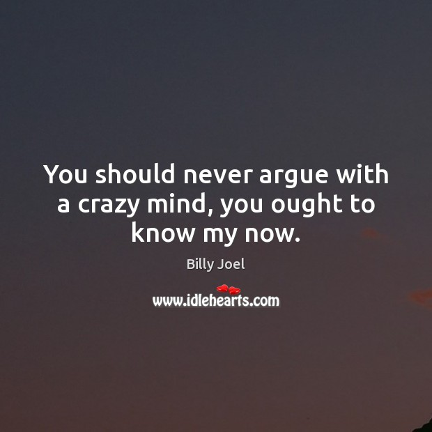 You should never argue with a crazy mind, you ought to know my now. Billy Joel Picture Quote