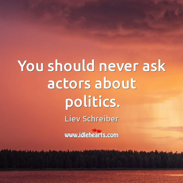 You should never ask actors about politics. Liev Schreiber Picture Quote