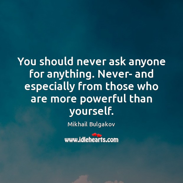 You should never ask anyone for anything. Never- and especially from those Image