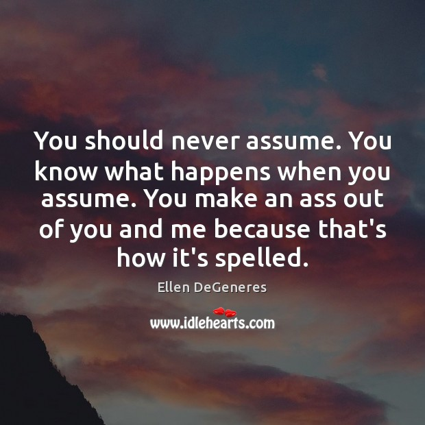 Image, You should never assume. You know what happens when you assume. You