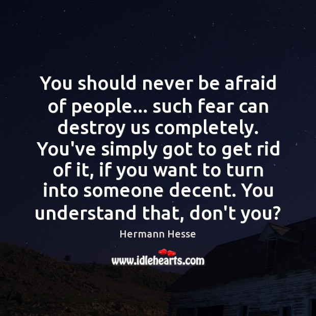 You should never be afraid of people… such fear can destroy us Never Be Afraid Quotes Image