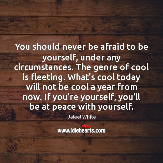 You should never be afraid to be yourself, under any circumstances. The Never Be Afraid Quotes Image