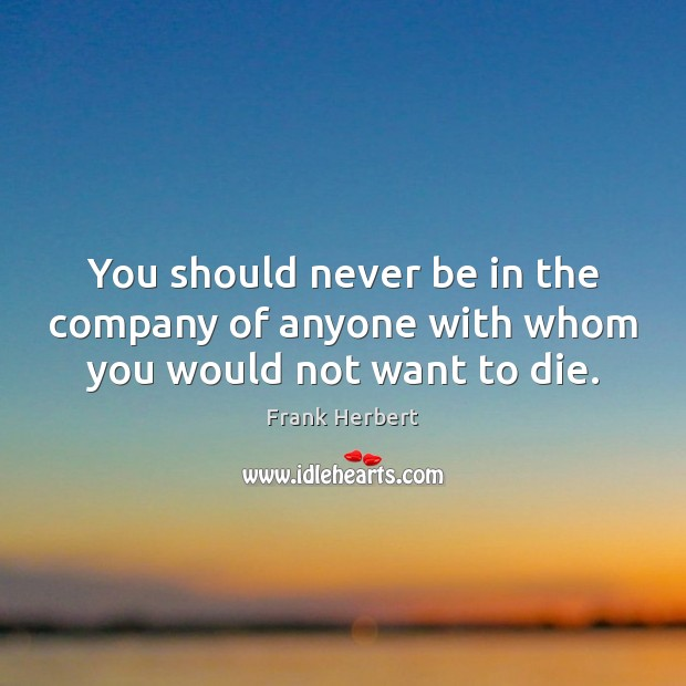 You should never be in the company of anyone with whom you would not want to die. Frank Herbert Picture Quote