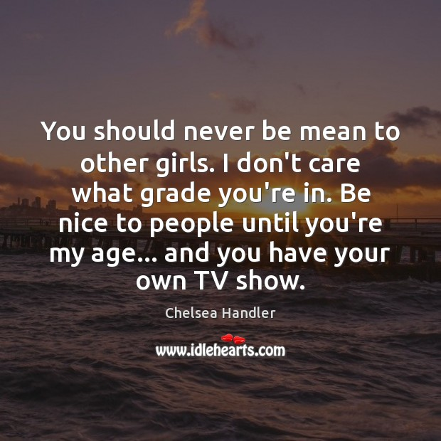 You should never be mean to other girls. I don't care what Be Nice Quotes Image