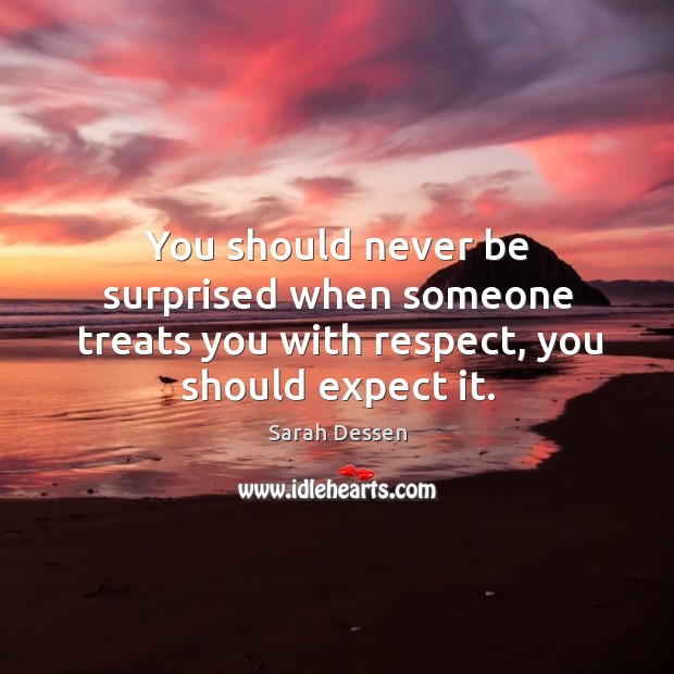 You should never be surprised when someone treats you with respect, you should expect it. Image