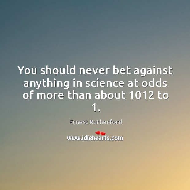 Image, You should never bet against anything in science at odds of more than about 1012 to 1.