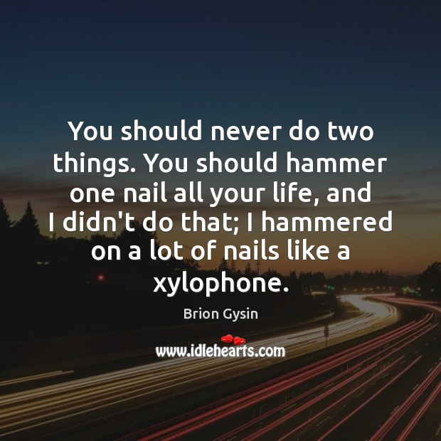 Image, You should never do two things. You should hammer one nail all