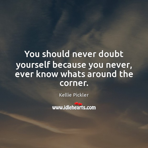 You should never doubt yourself because you never, ever know whats around the corner. Image