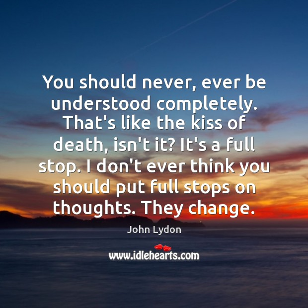 You should never, ever be understood completely. That's like the kiss of John Lydon Picture Quote