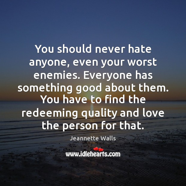You should never hate anyone, even your worst enemies. Everyone has something Jeannette Walls Picture Quote