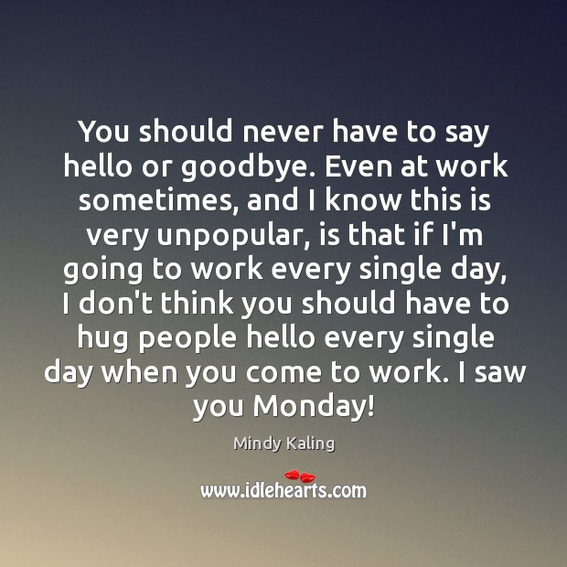 You should never have to say hello or goodbye. Even at work Hug Quotes Image