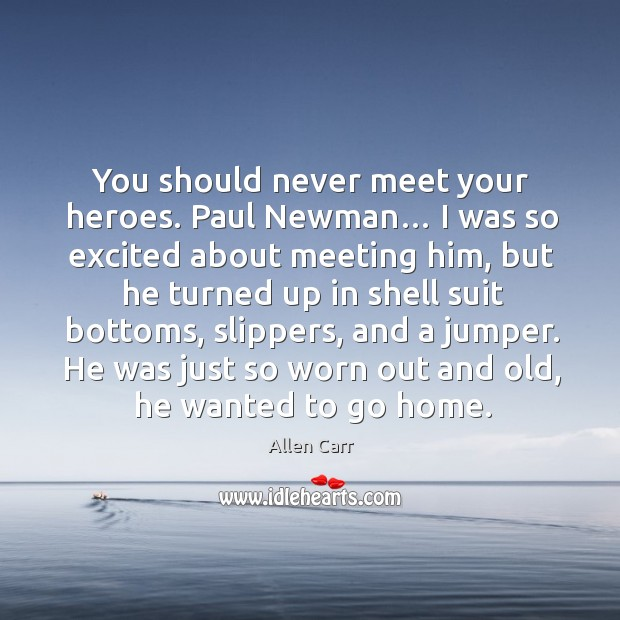 Image, You should never meet your heroes. Paul newman… I was so excited about meeting him