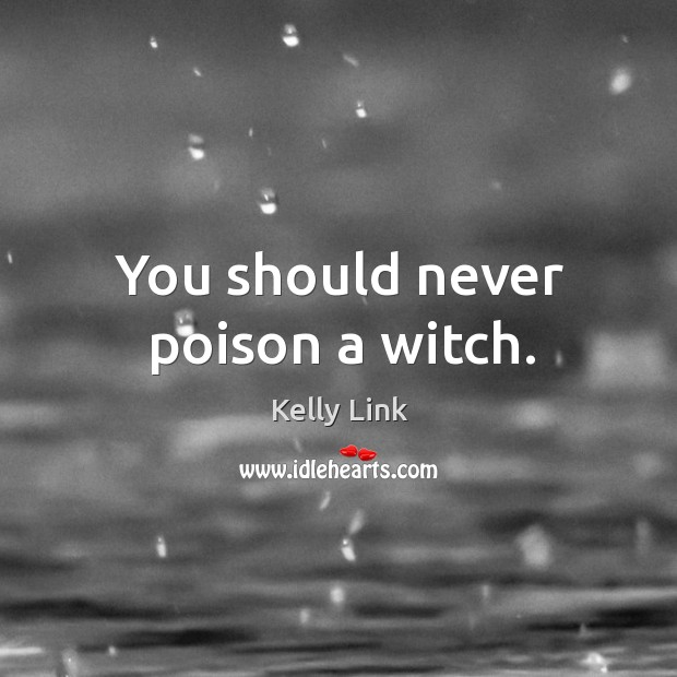 You should never poison a witch. Kelly Link Picture Quote