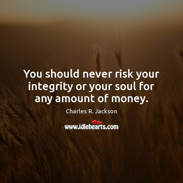You should never risk your integrity or your soul for any amount of money. Image