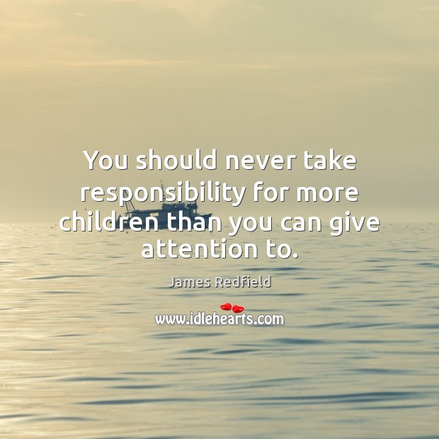 You should never take responsibility for more children than you can give attention to. James Redfield Picture Quote