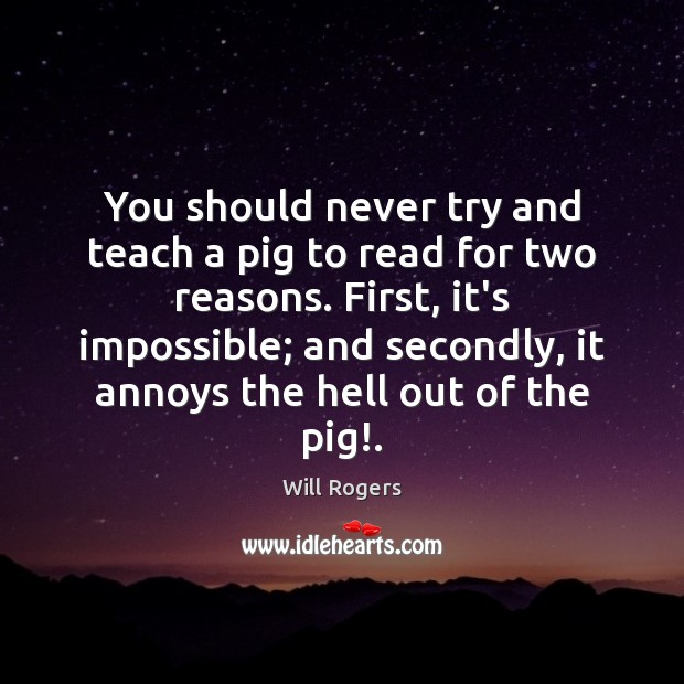 You should never try and teach a pig to read for two Image