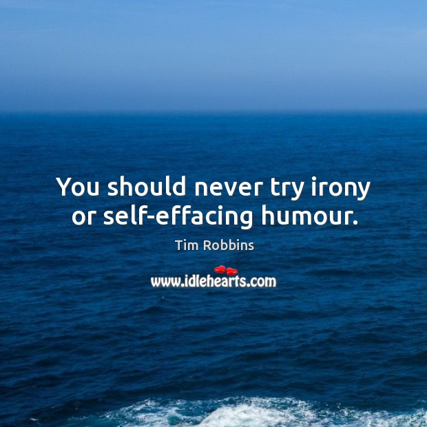 You should never try irony or self-effacing humour. Tim Robbins Picture Quote