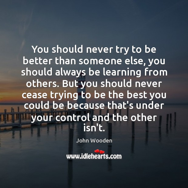 You should never try to be better than someone else, you should Image