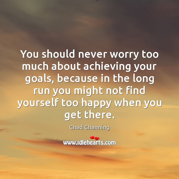 You should never worry too much about achieving your goals, because in Image
