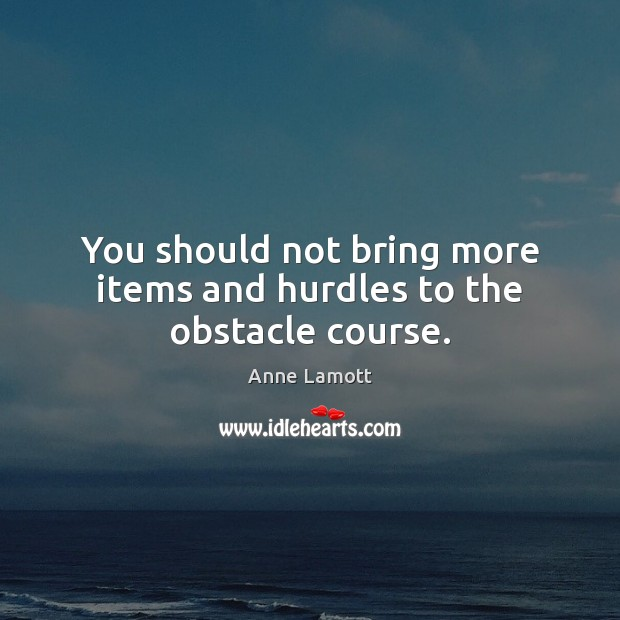 You should not bring more items and hurdles to the obstacle course. Image
