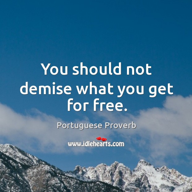 You should not demise what you get for free. Image