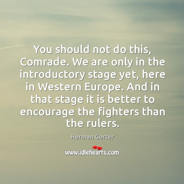 You should not do this, comrade. We are only in the introductory stage yet, here in western europe. Herman Gorter Picture Quote