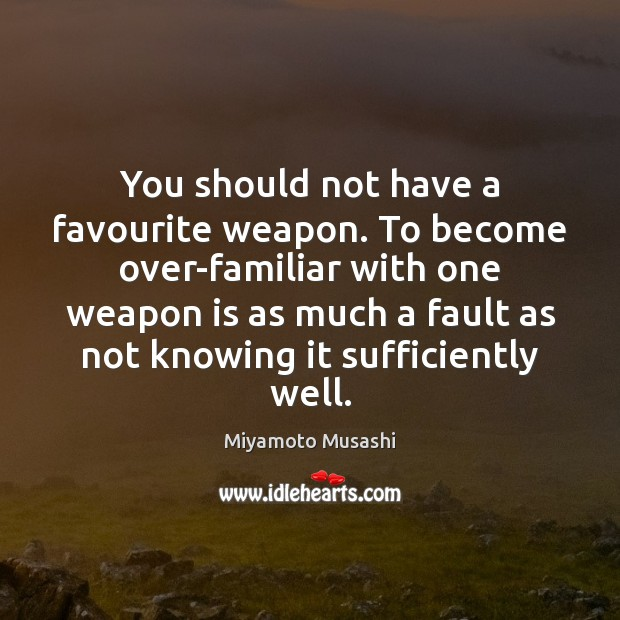 You should not have a favourite weapon. To become over-familiar with one Miyamoto Musashi Picture Quote