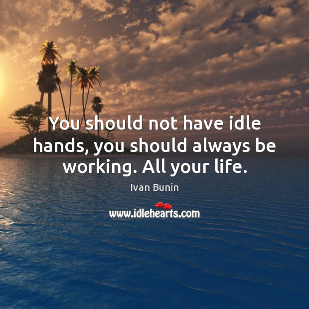 You should not have idle hands, you should always be working. All your life. Image