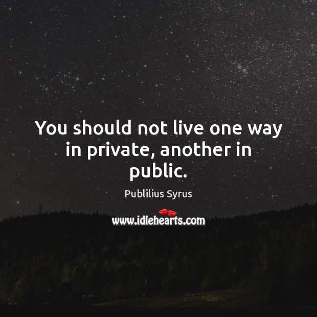 You should not live one way in private, another in public. Image