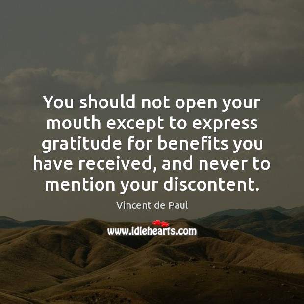 You should not open your mouth except to express gratitude for benefits Vincent de Paul Picture Quote
