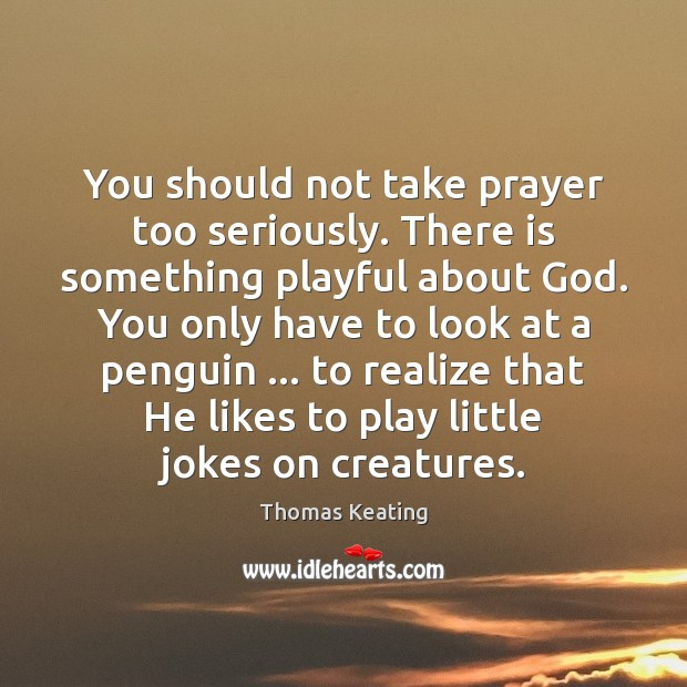 You should not take prayer too seriously. There is something playful about Thomas Keating Picture Quote