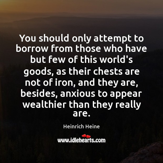 You should only attempt to borrow from those who have but few Heinrich Heine Picture Quote