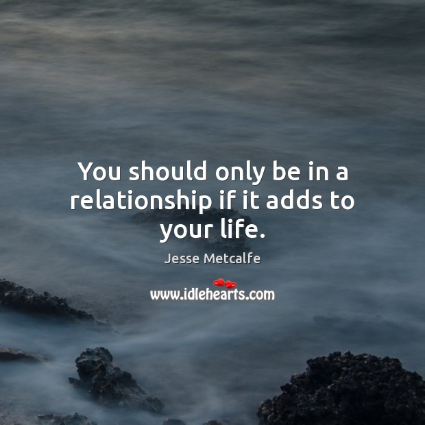 You should only be in a relationship if it adds to your life. Image