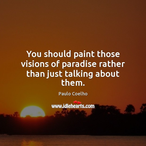 You should paint those visions of paradise rather than just talking about them. Image