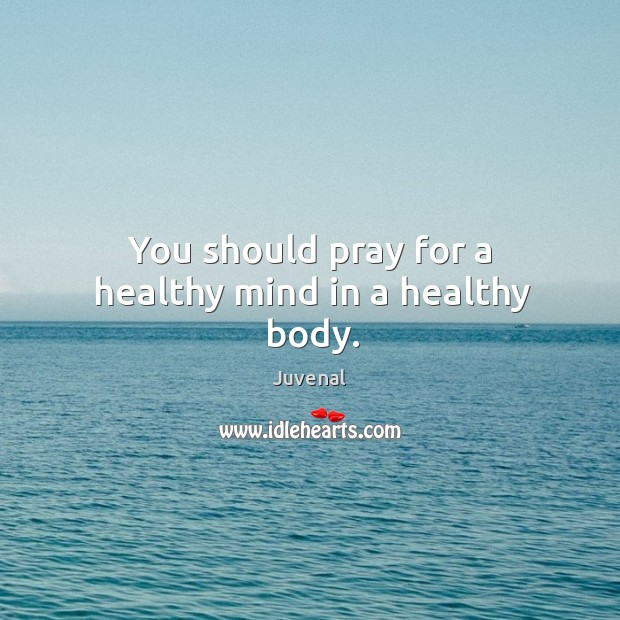You should pray for a healthy mind in a healthy body. Image