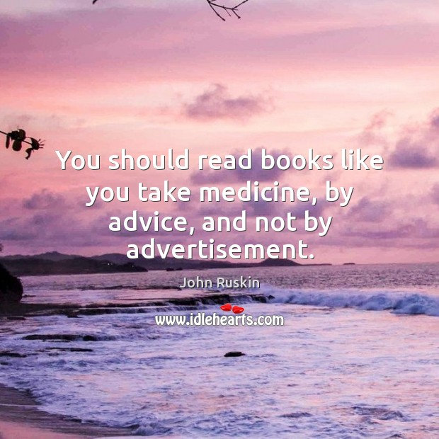 Image, You should read books like you take medicine, by advice, and not by advertisement.