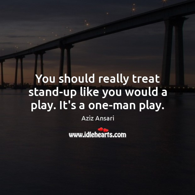 You should really treat stand-up like you would a play. It's a one-man play. Image