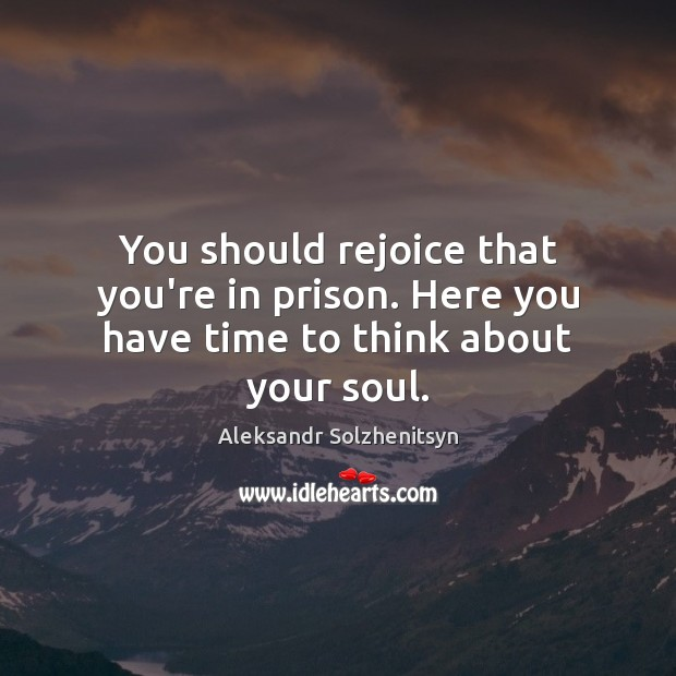 You should rejoice that you're in prison. Here you have time to think about your soul. Aleksandr Solzhenitsyn Picture Quote