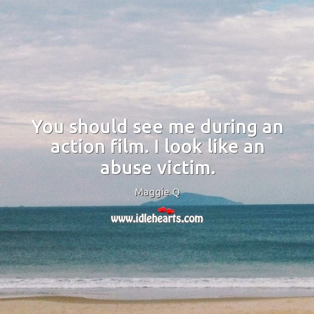 You should see me during an action film. I look like an abuse victim. Maggie Q Picture Quote