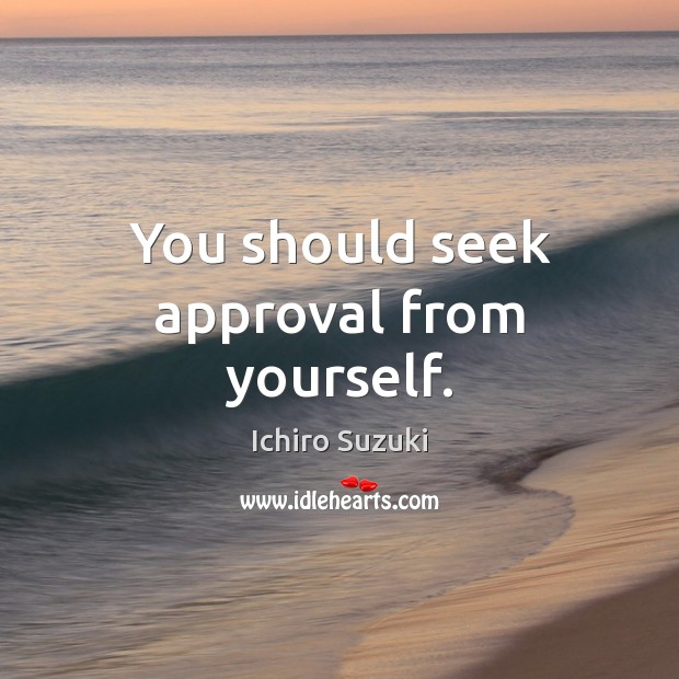 You should seek approval from yourself. Approval Quotes Image