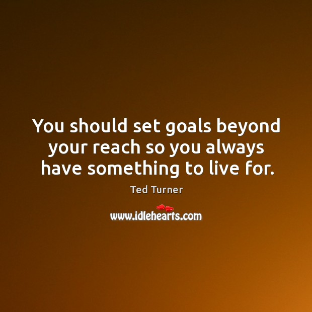 You should set goals beyond your reach so you always have something to live for. Image