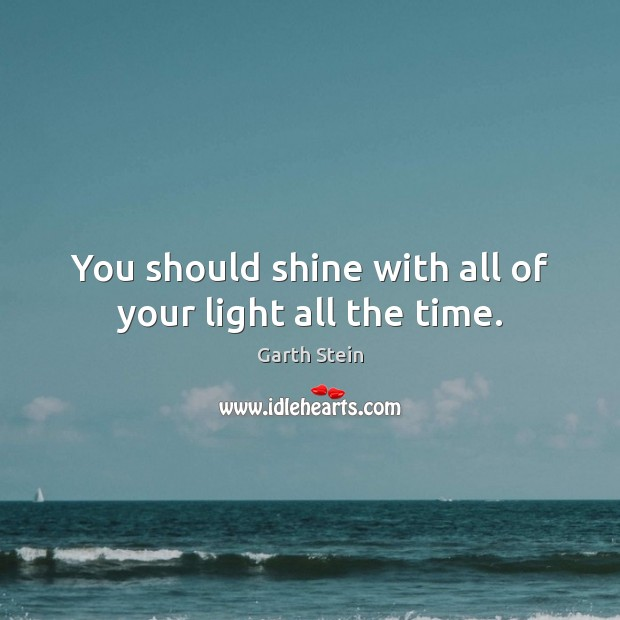 You should shine with all of your light all the time. Garth Stein Picture Quote
