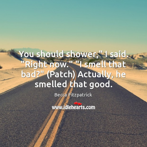 """You should shower,"""" I said. """"Right now."""" """"I smell that bad?"""" (Patch) Image"""