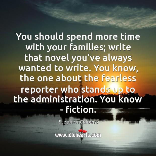 You should spend more time with your families; write that novel you've Stephen Colbert Picture Quote
