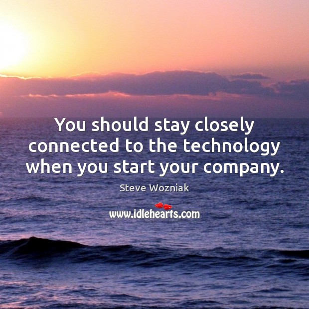 You should stay closely connected to the technology when you start your company. Image