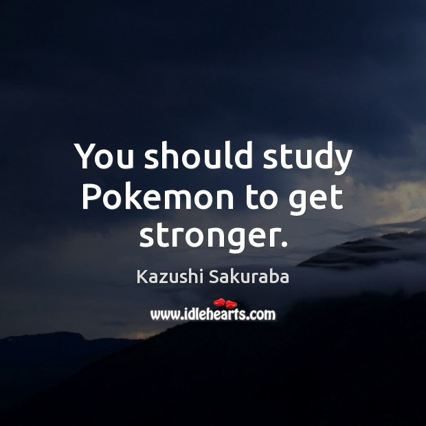 Image, You should study Pokemon to get stronger.