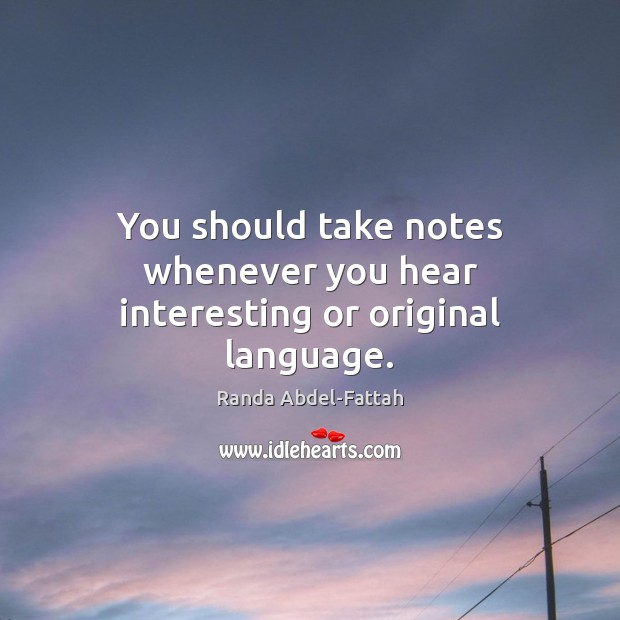 You should take notes whenever you hear interesting or original language. Image