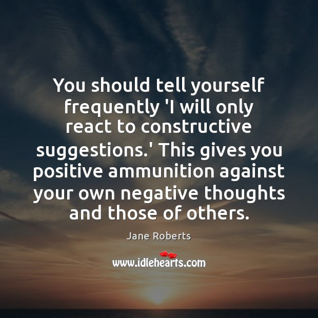 You should tell yourself frequently 'I will only react to constructive suggestions. Image