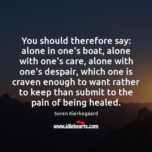You should therefore say: alone in one's boat, alone with one's care, Soren Kierkegaard Picture Quote
