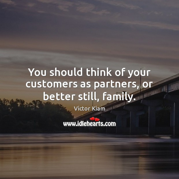 You should think of your customers as partners, or better still, family. Victor Kiam Picture Quote